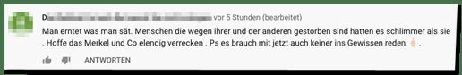 Kommentar auf der Bild-Youtube-Seite - Man erntet was man sät. Menschen die wegen ihrer und der anderen gestorben sind hatten es schlimmer als sie. Hoffe das Merkel und Co elendig verrecken . Ps es brauch mit jetzt auch keiner ins Gewissen reden.