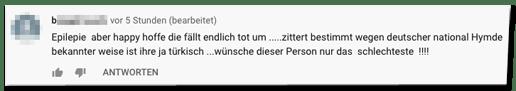 Kommentar auf der Bild-Youtube-Seite - Epilepie aber happy hoffe die fällt endlich tot um .....zittert bestimmt wegen deutscher national Hymde  bekannter weise ist ihre ja türkisch ...wünsche dieser Person nur das  schlechteste