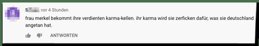 Kommentar auf der Bild-Youtube-Seite - frau merkel bekommt ihre verdienten karma-kellen. ihr karma wird sie zerficken dafür, was sie deutschland angetan hat.