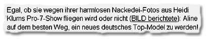 """""""Egal, ob sie wegen ihrer harmlosen Nackedei-Fotos aus Heidi Klums Pro-7-Show fliegen wird oder nicht (BILD berichtete): Aline [ist] auf dem besten Weg, ein neues deutsches Top-Model zu werden!"""""""