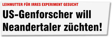 LEIHMUTTER FÜR IRRES EXPERIMENT GESUCHT: US-Genforscher will Neandertaler züchten!