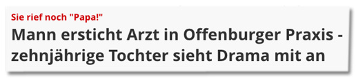 Screenshot Focus Online - Sie rief noch Papa! Mann ersticht Arzt in Offenburger Praxis - zehnjährige Tochter sieht Drama mit an