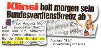 """Überschrift: """"Klinsi holt morgen sein Bundesverdienstkreuz ab"""" Im Text: """"Bei Angela Merkel im Bundeskanzleramt wird ihm am Mittwoch das Verdienstkreuz am Bande (dies ist die unterste Stufe) angehängt."""""""