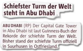 Schiefster Turm der Welt steht in Abu Dhabi. Der Capital Gate Tower in Abu Dhabi ist laut Guinness-Buch der Rekorde der schiefste Turm der Welt. Bisher stand der schiefste Turm offiziell in Suurhusen in Ostfriesland.