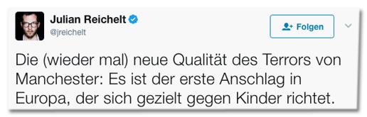 Tweet von Julian Reichelt - Die (wieder mal) neue Qualität des Terrors von Manchester: Es ist der erste Anschlag in Europa, der sich gezielt gegen Kinder richtet.