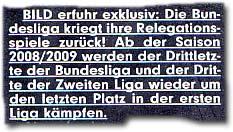 """""""BILD erfuhr exklusiv: Die Bundesliga kriegt ihre Relegationsspiele zurück! Ab der Saison 2008/2009 werden der Drittletzte der Bundesliga und der Dritte der Zweiten Liga wieder um den letzten Platz in der ersten Liga kämpfen."""""""