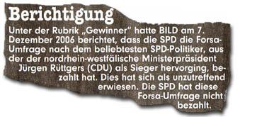 """Unter der Rubrik """"Gewinner"""" hatte BILD am 7. Dezember 2006 berichtet, dass die SPD die Forsa-Umfrage nach dem beliebstesten SPD-Politiker, aus derer nordrhein-westfälische Ministerpräsident Jürgen Rüttgers (CDU) als Sieger hervorging, bezahlt hat. Dies hat sich als unzutreffend erwiesen. Die SPD hat diese Forsa-Umfrage nicht bezahlt."""