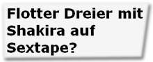 Flotter Dreier mit Shakira auf Sextape?