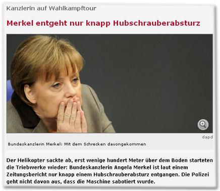 Merkel entgeht nur knapp Hubschrauberabsturz. Der Helikopter sackte ab, erst wenige hundert Meter über dem Boden starteten die Triebwerke wieder: Bundeskanzlerin Angela Merkel ist laut einem Zeitungsbericht nur knapp einem Hubschrauberabsturz entgangen. Die Polizei geht nicht davon aus, dass die Maschine sabotiert wurde.