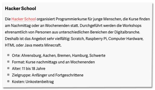Screenshot t3n.de - Die Hacker School organisiert Programmierkurse für junge Menschen, die Kurse finden am Nachmittag oder an Wochenenden statt. Durchgeführt werden die Workshops ehrenamtlich von Personen aus unterschiedlichen Bereichen der Digitalbranche. Deshalb ist das Angebot sehr vielfältig: Scratch, Raspberry Pi, Computer Hardware, HTML oder Java meets Minecraft.