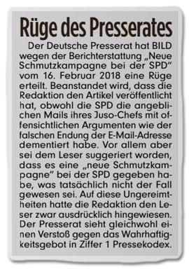 Ausriss Bild-Zeitung - Rüge des Presserats - Der Deutsche Presserat hat Bild wegen der Berichterstattung Neue Schmutzkampagne bei der SPD vom 16. Februar 2018 eine Rüge erteilt. Beanstandet wird, dass die Redaktion den Artikel veröffentlicht hat, obwohl die SPD die angeblichen Mails ihres Juso-Chefs mit offensichtlichen Argumenten wie der falschen Endung der E-Mail-Adresse dementiert habe. Vor allem aber sei dem Leser suggeriert worden, dass es eine neue Schmutzkampagne bei der SPD gegeben habe, was tatsächlich nicht der Fall gewesen sei. Auf diese Ungereimtheiten hatte die Redaktion den Leser zwar ausdrücklich hingewiesen. Der Presserat sieht gleichwohl einen Verstoß gegen das Wahrhaftigkeitsgebot in Ziffer 1 Pressekodex.