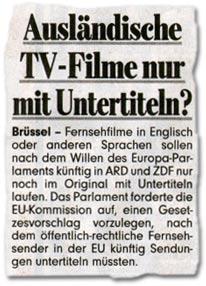 """""""Ausländische TV-Filme nur mit Untertiteln? Brüssel - Fernsehfilme in Englisch oder anderen Sprachen sollen nach dem Willen des Europa-Parlaments künftig in ARD und ZDF nur noch im Original mit Untertiteln laufen. Das Parlament forderte die EU-Kommission auf, einen Gesetzesvorschlag vorzulegen, nach dem öffentlich-rechtliche Fernsehsender in der EU künftig Sendungen untertiteln müssten."""""""