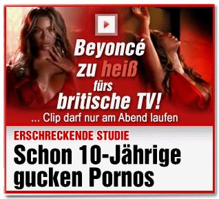 Beyoncé zu heiß fürs britische TV! ... Clip darf nur am Abend laufen. Erschreckende Studie: Schon 10-Jährige gucken Pornos.
