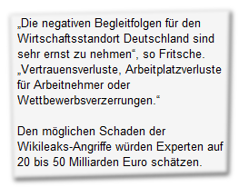 """""""Die negativen Begleitfolgen für den Wirtschaftsstandort Deutschland sind sehr ernst zu nehmen"""", so Fritsche. """"Vertrauensverluste, Arbeitplatzverluste für Arbeitnehmer oder Wettbewerbsverzerrungen.""""  Den möglichen Schaden der Wikileaks-Angriffe würden Experten auf 20 bis 50 Milliarden Euro schätzen."""