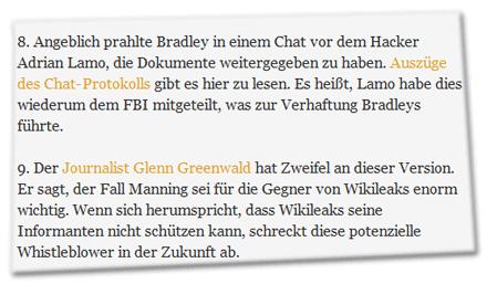 8. Angeblich prahlte Bradley in einem Chat vor dem Hacker Adrian Lamo, die Dokumente weitergegeben zu haben. Auszüge des Chat-Protokolls gibt es hier zu lesen. Es heißt, Lamo habe dies wiederum dem FBI mitgeteilt, was zur Verhaftung Bradleys führte. 9. Der Journalist Glenn Greenwald hat Zweifel an dieser Version. Er sagt, der Fall Manning sei für die Gegner von Wikileaks enorm wichtig. Wenn sich herumspricht, dass Wikileaks seine Informanten nicht schützen kann, schreckt diese potenzielle Whistleblower in der Zukunft ab.
