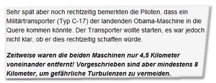 Sehr spät aber noch rechtzeitig bemerkten die Piloten, dass ein Militärtransporter (Typ C-17) der landenden Obama-Maschine in die Quere kommen könnte. Der Transporter wollte starten, es war jedoch nicht klar, ob er dies rechtzeitig schaffen würde. Zeitweise waren die beiden Maschinen nur 4,5 Kilometer voneinander entfernt! Vorgeschrieben sind aber mindestens 8 Kilometer, um gefährliche Turbulenzen zu vermeiden.