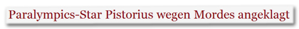 Paralympics-Star Pistorius wegen Mordes angeklagt