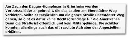 Am Zaun des Dagger-Komplexes in Griesheim wurden Verbotsschilder angebracht, die das Laufen am Eberstädter Weg verbieten. Sollte es tatsächlich um die ganze Straße Eberstädter Weg gehen, so gibt es dafür keine Rechtsgrundlage für die Amerikaner. Denn die Straße ist öffentlich und kein Militärgelände. Die schilder [sic] könnten allerdings auch das oft resolute Auftreten der Angestellten erklären.