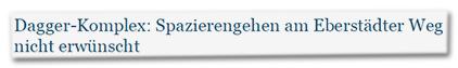 Dagger-Komplex: Spazierengehen am Eberstädter Weg nicht erwünscht