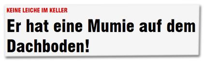 Keine Leiche im Keller - Er hat eine Mumie auf dem Dachboden!