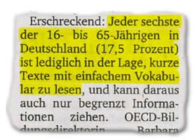 Erschreckend: Jeder sechste der 16- bis 65-Jährigen in Deutschland (17,5 Prozent) ist lediglich in der Lage, kurze Texte mit einfachem Vokabular zu lesen, und kann daraus auch nur begrenzt Informationen ziehen.