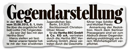"""Gegendarstellung - In der BILD vom 23.08.2013, S. 1, titeln Sie über die angebliche Fußball-Lolita (16) Folgendes: """"So war der Sex mit den Hertha-Stars"""" Hierzu stellen wir fest: Keiner unserer Spieler hatte mit der hier erwähnten Jugendlichen Sex. Berlin, 3.9.2013 Rechtsanwalt Christian-Oliver Moser für die Hertha BSC GmbH & Co. KG aA, vertreten durch die Hertha BSC Verwaltung GmbH, diese vertreten durch die Geschäftsführer Ingo Schiller und Michael Preetz. Anmerkung der Redaktion: Nach dem Berliner Pressegesetz sind wir zum Abdruck dieser Gegendarstellung unabhänhig von ihrem Wahrheitsgehalt verpflichtet."""