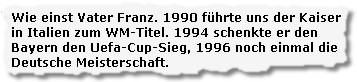 Wie einst Vater Franz. 1990 führte uns der Kaiser in Italien zum WM-Titel. 1994 schenkte er den Bayern den Uefa-Cup-Sieg, 1996 noch einmal die Deutsche Meisterschaft.