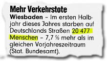"""""""Mehr Verkehrstote -- Wiesbaden. Im ersten Halbjahr dieses Jahres starben auf Deutschlands Straßen 20477 Menschen -- 7,7% mehr als im gleichen Vorjahreszeitraum (Stat. Bundesamt)."""""""