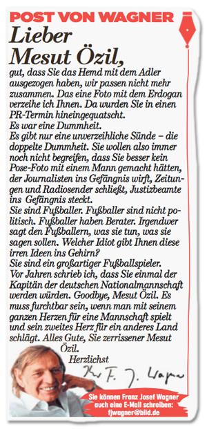 Ausriss Bild-Zeitung - Post von Wagner - Lieber Mesut Özil, gut, dass Sie das Hemd mit dem Adler ausgezogen haben, wir passen nicht mehr zusammen. Das eine Foto mit dem Erdogan verzeihe ich Ihnen. Da wurden Sie in einen PR-Termin hereingequatscht. Es war eine Dummheit. Es gibt nur eine unverzeihliche Sünde: die doppelte Dummheit. Sie wollen also immer noch nicht begreifen, dass Sie besser kein Pose-Foto mit einem Mann gemacht hätten, der Journalisten ins Gefängnis wirft, Zeitungen und Radiosender schließt, Justizbeamte ins Gefängnis steckt. Sie sind Fußballer. Fußballer sind nicht politisch. Fußballer haben Berater. Irgendwer sagt den Fußballern, was sie tun, was sie sagen sollen. Welcher Idiot gibt Ihnen diese irren Ideen ins Gehirn? Sie sind ein großartiger Fußballspieler. Vor Jahren schrieb ich, dass Sie einmal der Kapitän der deutschen Nationalmannschaft werden würden. Goodbye, Mesut Özil. Es muss furchtbar sein, wenn man mit seinem ganzen Herzen für eine Mannschaft spielt und sein zweites Herz für ein anderes Land schlägt. Alles Gute, Sie zerissener Mesut Özil. Herzlichst, Franz Josef Wanger