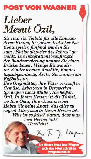 Ausriss Bild-Zeitung - Post von Wagner - Lieber Mesut Özil, Sie sind ein Vorbild für alle Einwanderer-Kinder, 92-facher deutscher Nationalspieler, fünfmal wurden Sie zum Nationalspieler des Jahres gewählt. Die Integrationsbeauftragte der Bundesregierung nannte Sie einen Brückenbauer. Wenige Einwanderer-Kinder werden Anwälte, Bundestagsabgeordnete, Ärzte. Sie wurden ein Fußballstar. Ihre Großmütter, Ihre Väter verkauften Gemüse. Arbeiteten in Bergwerken. Sie heißen nicht Müller, Sie heißen Özil. In Ihrem Herzen ist die Türkei, wo Ihre Oma, Ihre Cousins leben. Haben Sie keine Angst, das alles zu sagen! Alles, was in Ihrem Herzen ist. Was ist so falsch daran, dass man zwei Herzen hat? Herzlichst, Franz Josef Wagner