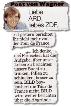 Liebe ARD, liebes ZDF, seit gestern berichtet Ihr nicht mehr von der Tour de France. (...) Ich denke, das Fernsehen hat die Aufgabe, über unser Leben zu berichten: unsere Sucht zu trinken, Pillen zu schlucken, besser zu sein. BILD boykottiert die Tour de France nicht. BILD wird weiter berichten über die Abgründe.
