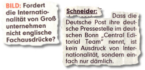 """BILD: Fordert die Internationalität von Großunternehmen nicht englische Fachausdrücke? Schneider: (...) Wo es Landesgesetze verlangen, wird in die Landessprache übersetzt. Warum nicht auch hier? Dass die Deutsche Post ihre deutsche Pressestelle im deutschen Bonn """"Central Editorial Team"""" nennt, ist kein Ausdruck von Internationalität, sondern einfach nur dämlich."""