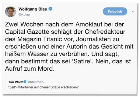Screenshot des Tweets von Wolfgang Blau - Zwei Wochen nach dem Amoklauf bei der Capital Gazette schlägt der Chefredakteur des Magazin Titanic vor, Journalisten zu erschießen und einer Autorin das Gesicht mit heißem Wasser zu verbrühen. Und sagt, dann bestimmt das sei Satire. Nein, das ist Aufruf zum Mord.