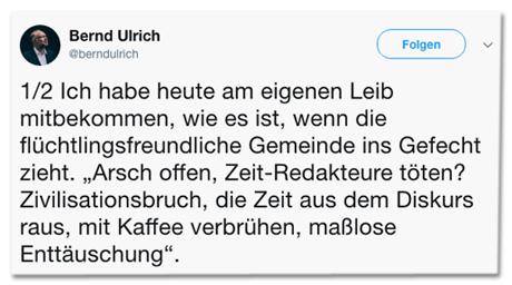 Screenshot des ersten Tweets von Bernd Ulrich - Ich habe heute am eigenen Leib mitbekommen, wie es ist, wenn die flüchtlingsfreundliche Gemeinde ins Gefecht zieht. Arsch offen, Zeit-Redakteure töten? Zivilisationsbruch, die Zeit aus dem Diskurs raus, mit Kaffee verbrühen, maßlose Enttäuschung.