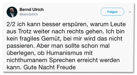 Screenshot des zweiten Tweets von Bernd Ulrich - ich kann besser erspüren, warum Leute aus Trotz weiter nach rechts gehen. Ich bin kein fragiles Gemüt, bei mir wird das nicht passieren. Aber man sollte schon mal überlegen, ob Humanismus mit nichthumanem Sprechen erreicht werden kann. Gute Nacht Freude